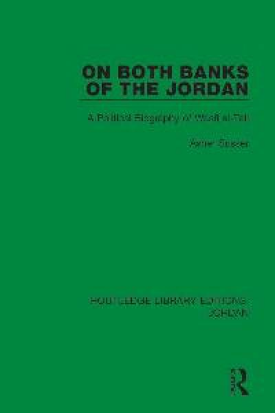 On Both Banks of the Jordan A Political Biography of Wasfi al-Tall (Volume 2)